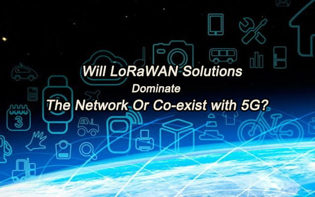 Will LoRaWAN Solutions Dominate The Network Or Co-exist with 5G?